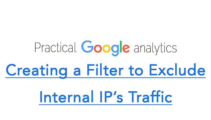 Creating a Filter to Exclude Internal IP's Traffic in Google Analytics