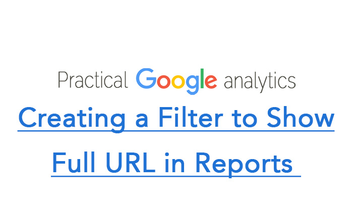 Creating a Filter to Show Full URL in Reports in Google Analytics