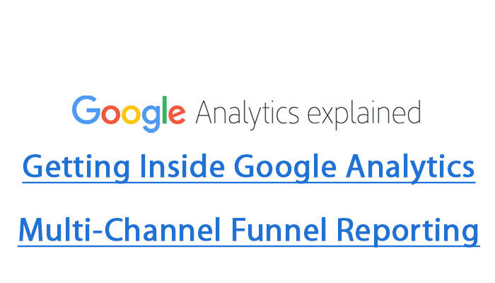 Getting Inside Google Analytics Multi-Channel Funnel Reporting