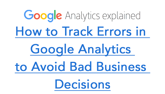 How to Track Errors in Google Analytics to Avoid Bad Business Decisions