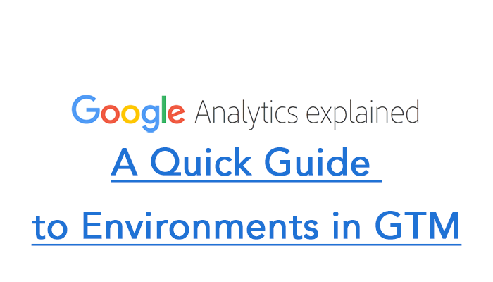 A Quick Guide to Environments in GTM