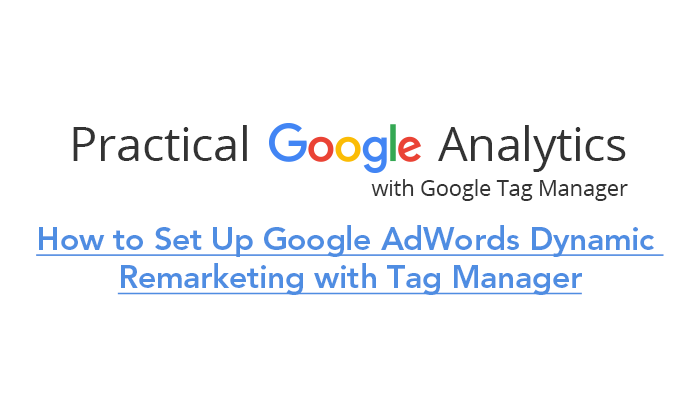 How to Set Up Google AdWords Dynamic Remarketing with Tag Manager