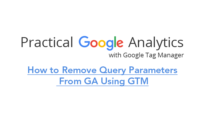 How to Remove Query Parameters From GA Using GTM